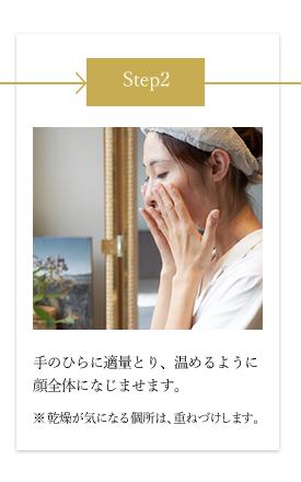 step2 手のひらに適量とり、温めるように顔全体になじませます。※ 乾燥が気になる個所は、重ねづけします。