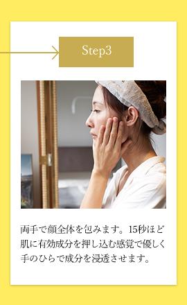 step3 両手で顔全体を包みます。15秒ほど肌に有効成分を押し込む感覚で優しく手のひらで成分を浸透させます。